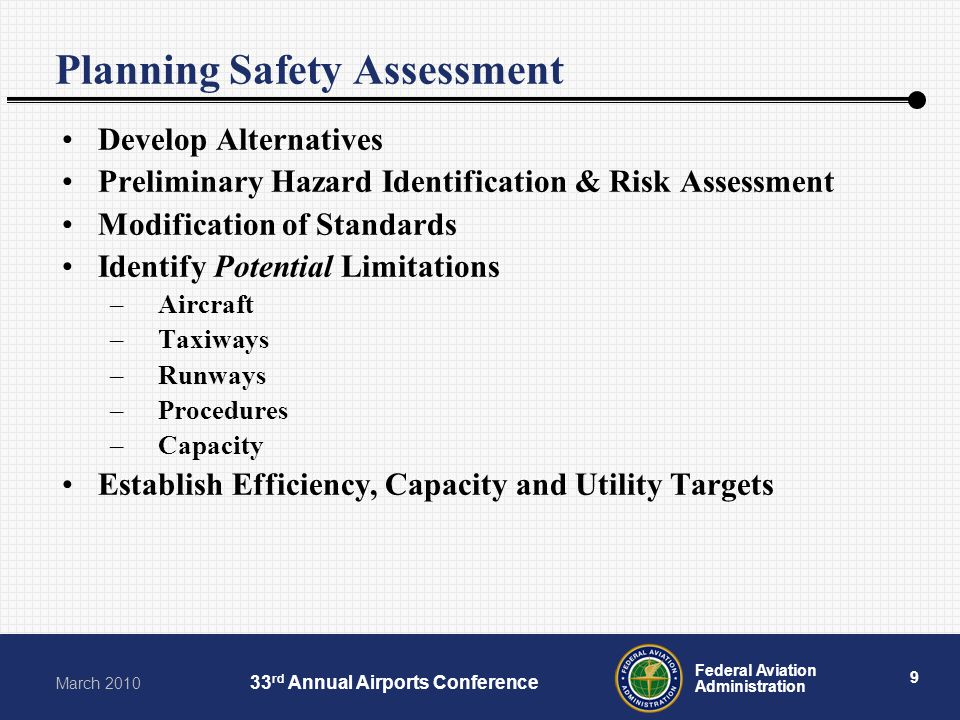 9 Federal Aviation Administration March 2010 33 rd Annual Airports Conference Planning Safety Assessment Develop Alternatives Preliminary Hazard Ident