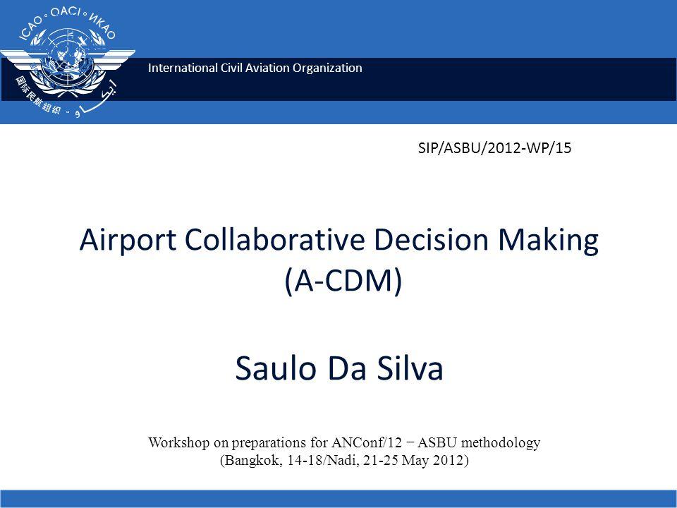 International Civil Aviation Organization Airport Collaborative Decision Making (A-CDM) Saulo Da Silva Workshop on preparations for ANConf/12 − ASBU m