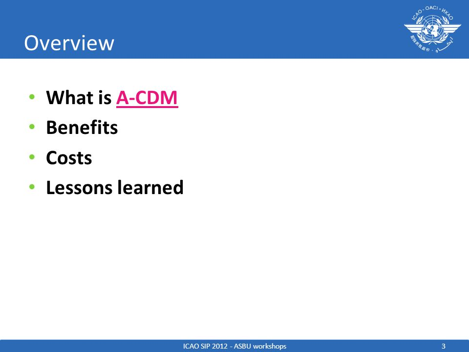 3 Overview What is A-CDMA-CDM Benefits Costs Lessons learned ICAO SIP 2012 - ASBU workshops