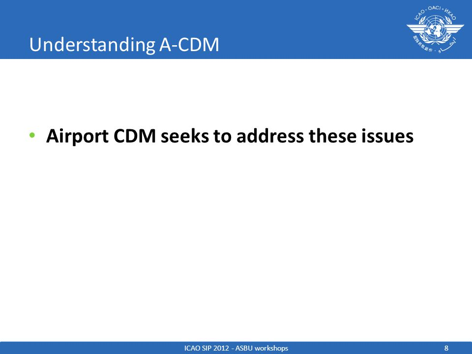 Understanding A-CDM Airport CDM seeks to address these issues 8ICAO SIP 2012 - ASBU workshops