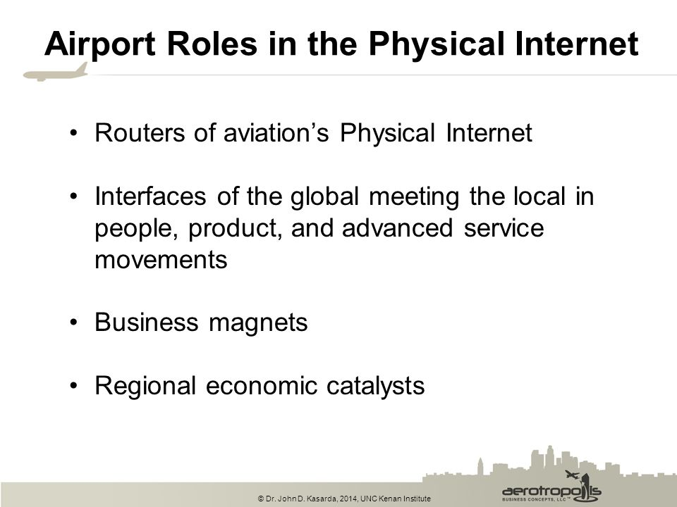 © Dr. John D. Kasarda, 2014, UNC Kenan Institute Airport Roles in the Physical Internet Routers of aviation's Physical Internet Interfaces of the glob