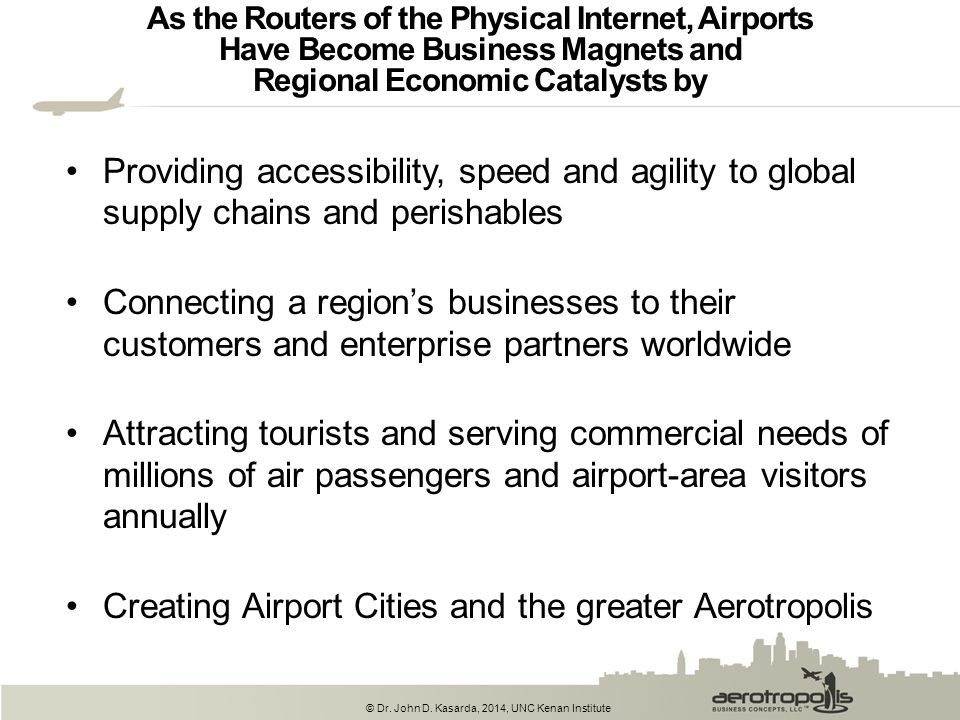 © Dr. John D. Kasarda, 2014, UNC Kenan Institute As the Routers of the Physical Internet, Airports Have Become Business Magnets and Regional Economic