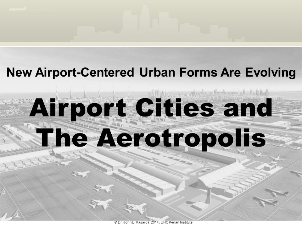 © Dr. John D. Kasarda, 2014, UNC Kenan Institute Airport Cities and The Aerotropolis New Airport-Centered Urban Forms Are Evolving