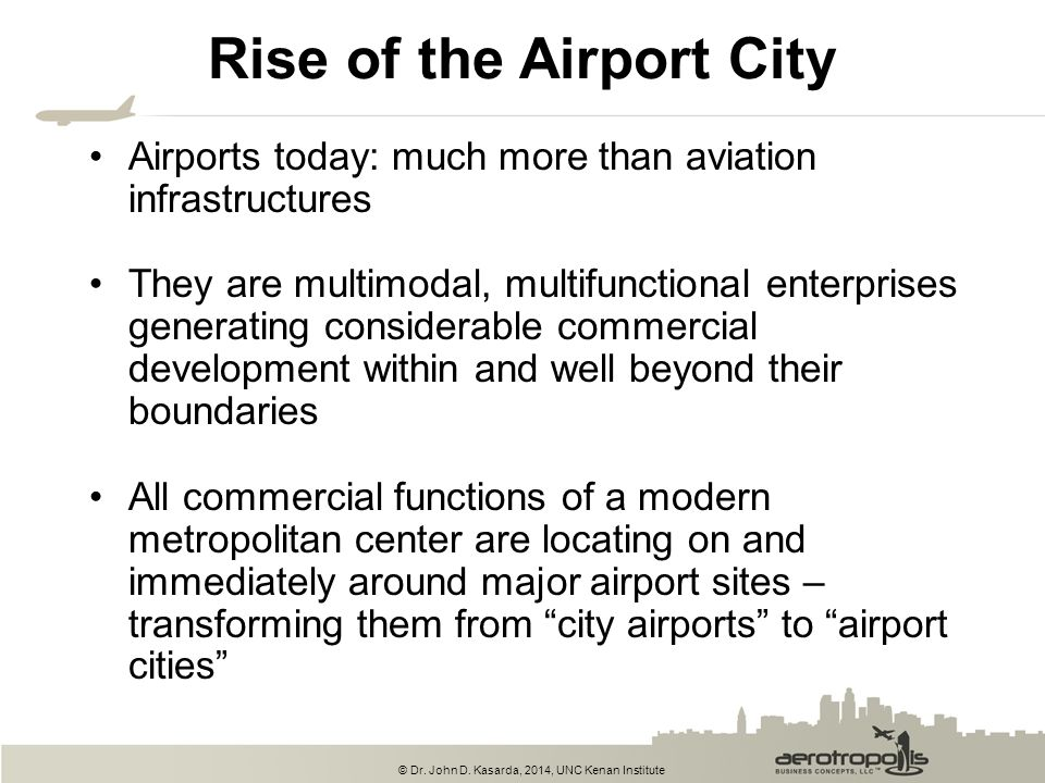 © Dr. John D. Kasarda, 2014, UNC Kenan Institute Rise of the Airport City Airports today: much more than aviation infrastructures They are multimodal,