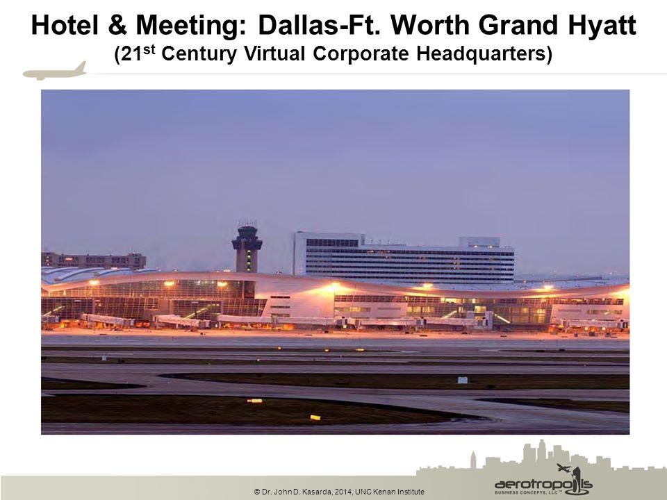 © Dr. John D. Kasarda, 2014, UNC Kenan Institute Hotel & Meeting: Dallas-Ft. Worth Grand Hyatt (21 st Century Virtual Corporate Headquarters)