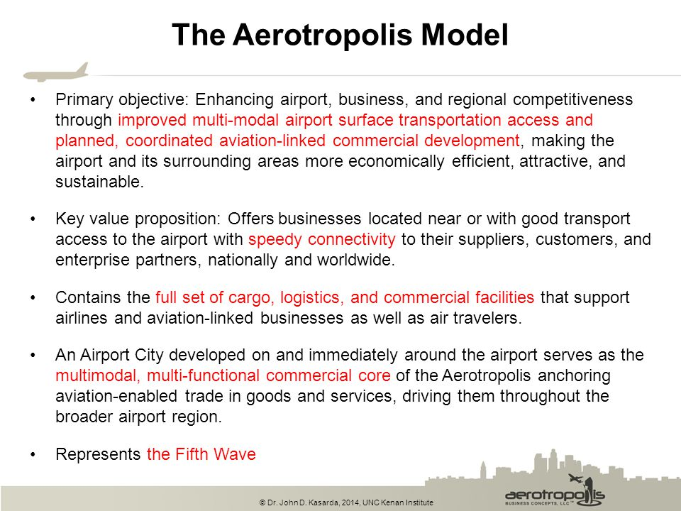 © Dr. John D. Kasarda, 2014, UNC Kenan Institute The Aerotropolis Model Primary objective: Enhancing airport, business, and regional competitiveness t