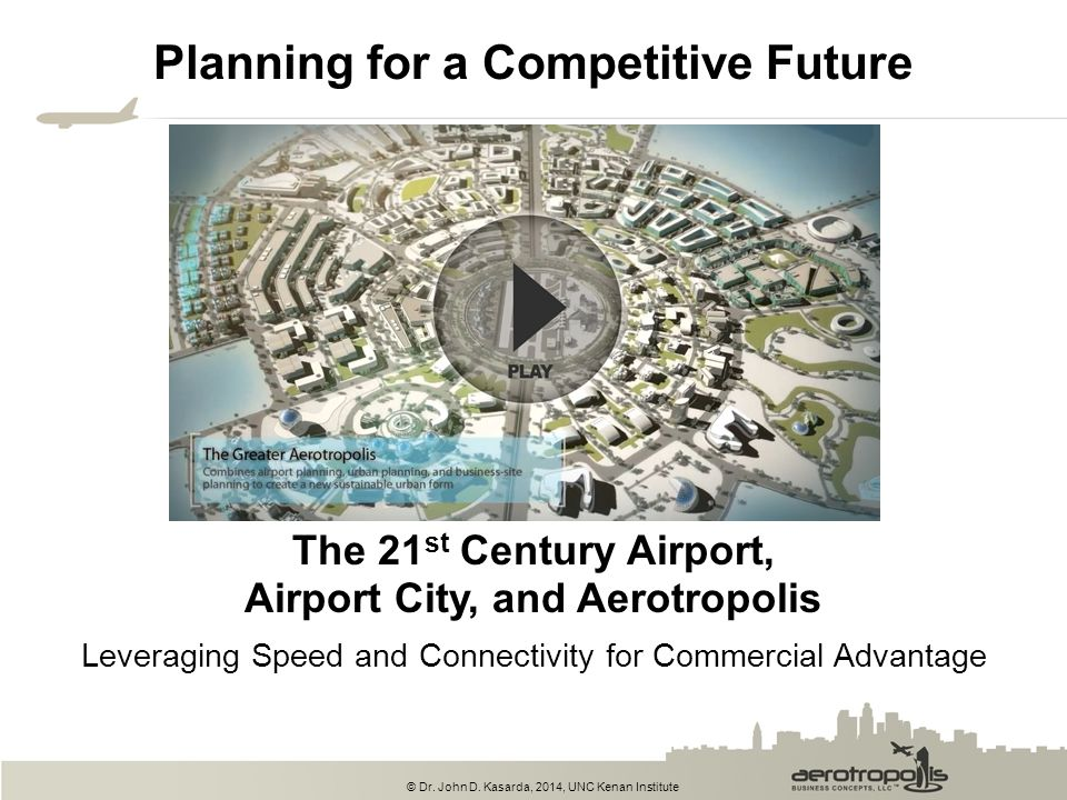 © Dr. John D. Kasarda, 2014, UNC Kenan Institute The 21 st Century Airport, Airport City, and Aerotropolis Planning for a Competitive Future Leveragin