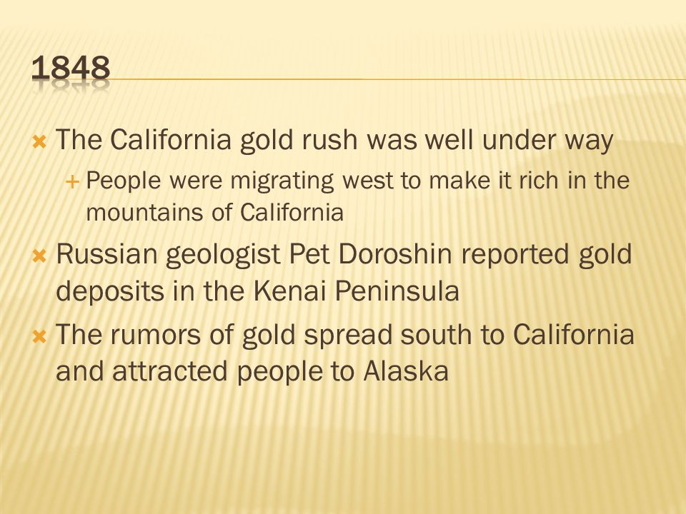  The California gold rush was well under way  People were migrating west to make it rich in the mountains of California  Russian geologist Pet Doroshin reported gold deposits in the Kenai Peninsula  The rumors of gold spread south to California and attracted people to Alaska