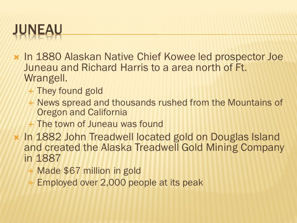  In 1880 Alaskan Native Chief Kowee led prospector Joe Juneau and Richard Harris to a area north of Ft.