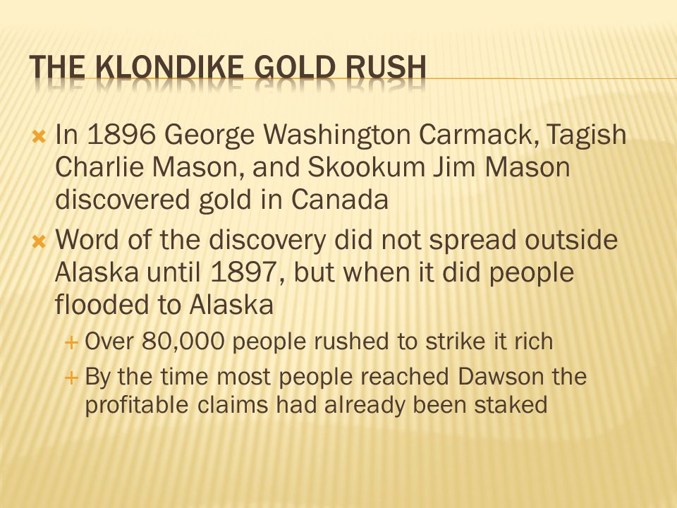  In 1896 George Washington Carmack, Tagish Charlie Mason, and Skookum Jim Mason discovered gold in Canada  Word of the discovery did not spread outside Alaska until 1897, but when it did people flooded to Alaska  Over 80,000 people rushed to strike it rich  By the time most people reached Dawson the profitable claims had already been staked