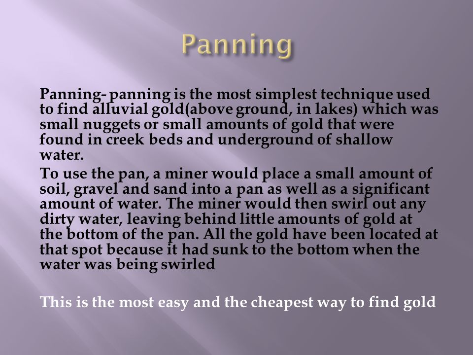 Panning- panning is the most simplest technique used to find alluvial gold(above ground, in lakes) which was small nuggets or small amounts of gold that were found in creek beds and underground of shallow water.