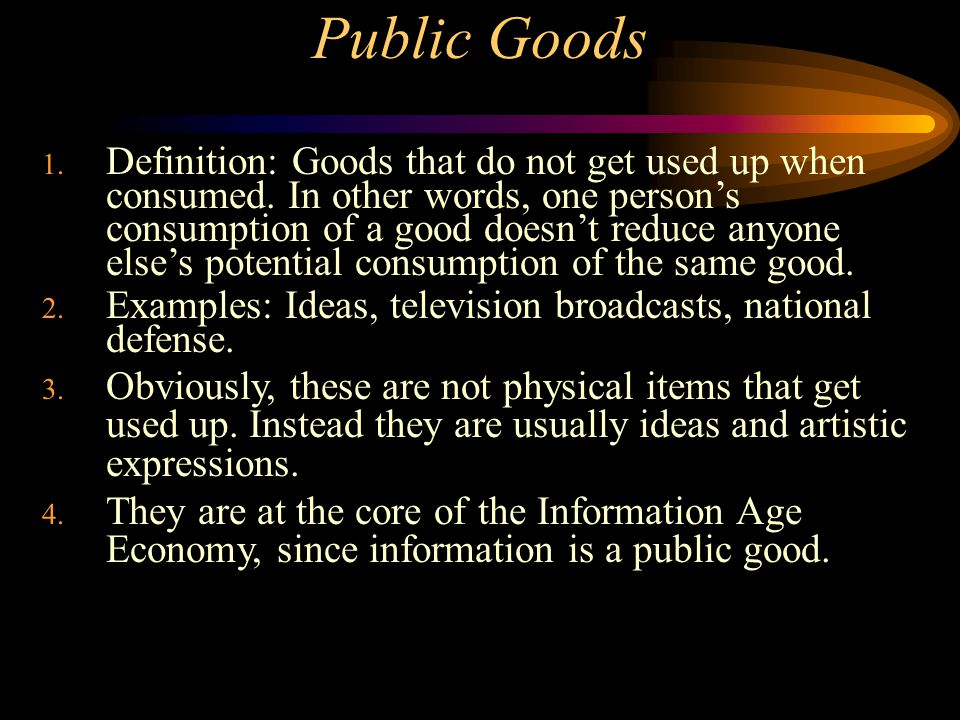 Public Goods 1. Definition: Goods that do not get used up when consumed.