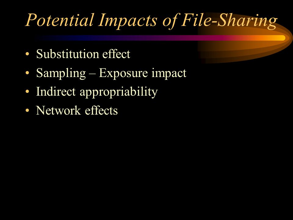 Potential Impacts of File-Sharing Substitution effect Sampling – Exposure impact Indirect appropriability Network effects