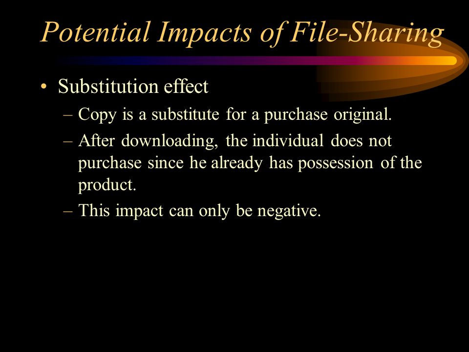 Potential Impacts of File-Sharing Substitution effect –Copy is a substitute for a purchase original.