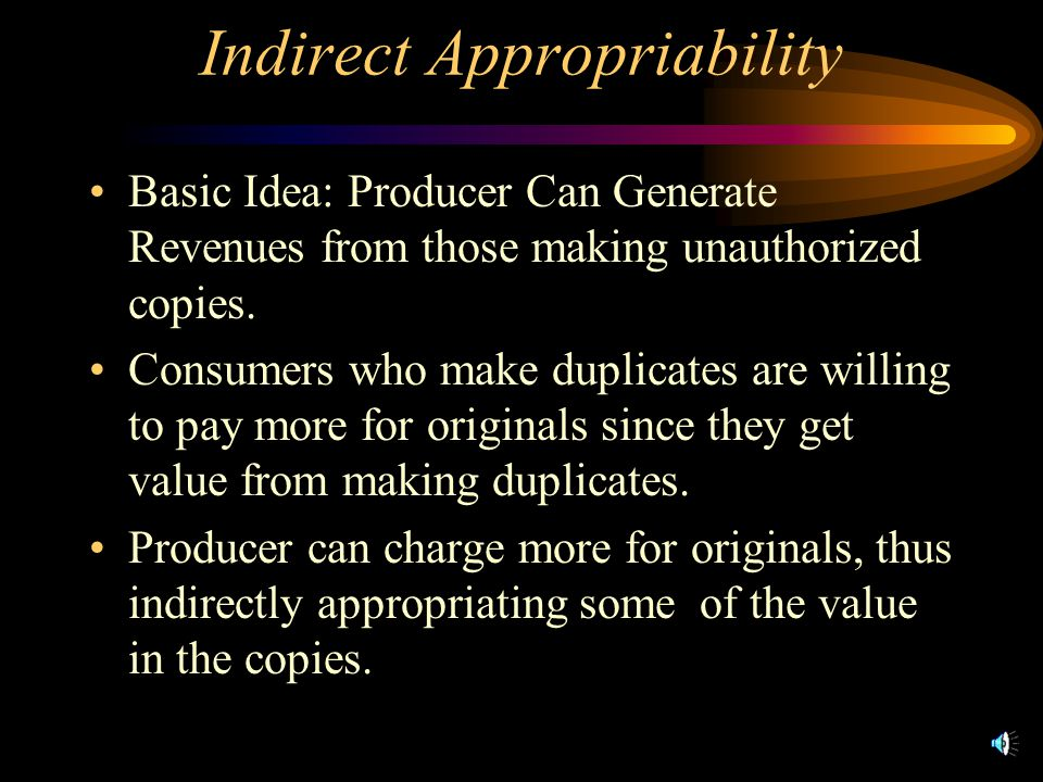 Indirect Appropriability Basic Idea: Producer Can Generate Revenues from those making unauthorized copies.