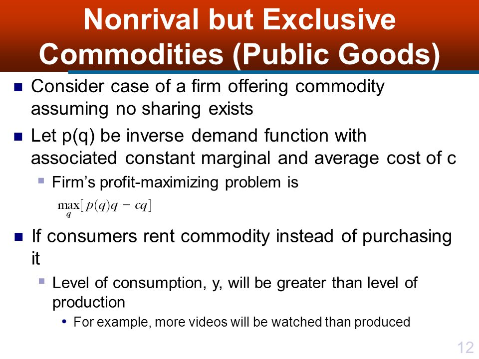 12 Nonrival but Exclusive Commodities (Public Goods) Consider case of a firm offering commodity assuming no sharing exists Let p(q) be inverse demand function with associated constant marginal and average cost of c  Firm's profit-maximizing problem is If consumers rent commodity instead of purchasing it  Level of consumption, y, will be greater than level of production For example, more videos will be watched than produced