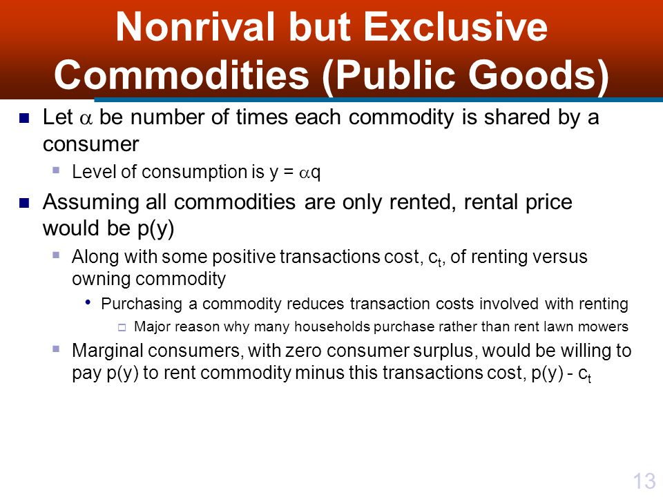 13 Nonrival but Exclusive Commodities (Public Goods) Let  be number of times each commodity is shared by a consumer  Level of consumption is y =  q Assuming all commodities are only rented, rental price would be p(y)  Along with some positive transactions cost, c t, of renting versus owning commodity Purchasing a commodity reduces transaction costs involved with renting  Major reason why many households purchase rather than rent lawn mowers  Marginal consumers, with zero consumer surplus, would be willing to pay p(y) to rent commodity minus this transactions cost, p(y) - c t
