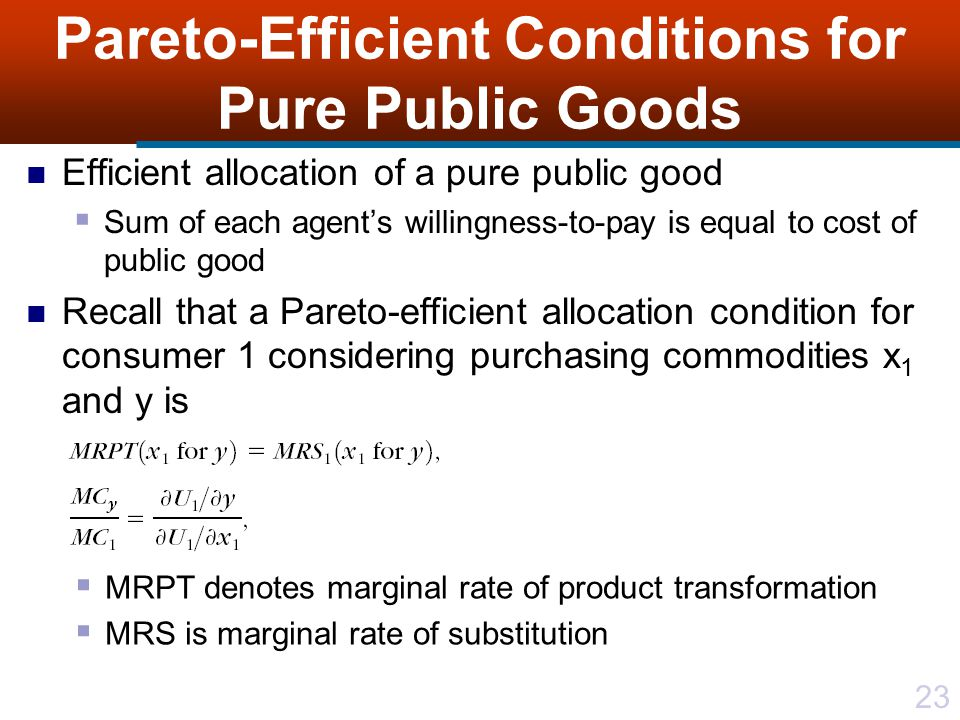 23 Pareto-Efficient Conditions for Pure Public Goods Efficient allocation of a pure public good  Sum of each agent's willingness-to-pay is equal to cost of public good Recall that a Pareto-efficient allocation condition for consumer 1 considering purchasing commodities x 1 and y is  MRPT denotes marginal rate of product transformation  MRS is marginal rate of substitution