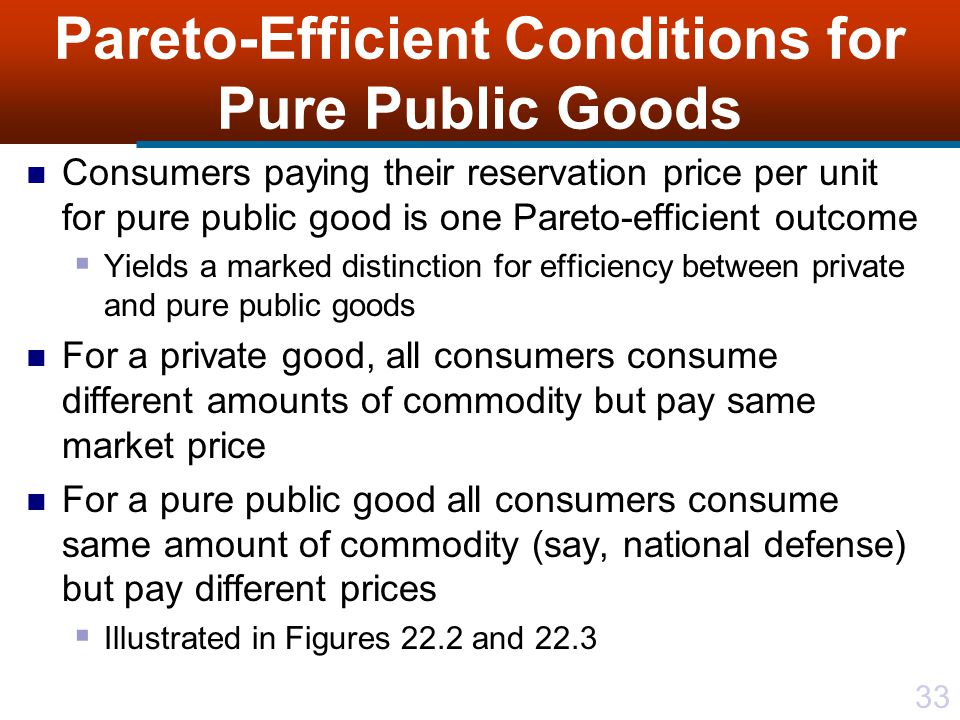 33 Pareto-Efficient Conditions for Pure Public Goods Consumers paying their reservation price per unit for pure public good is one Pareto-efficient outcome  Yields a marked distinction for efficiency between private and pure public goods For a private good, all consumers consume different amounts of commodity but pay same market price For a pure public good all consumers consume same amount of commodity (say, national defense) but pay different prices  Illustrated in Figures 22.2 and 22.3