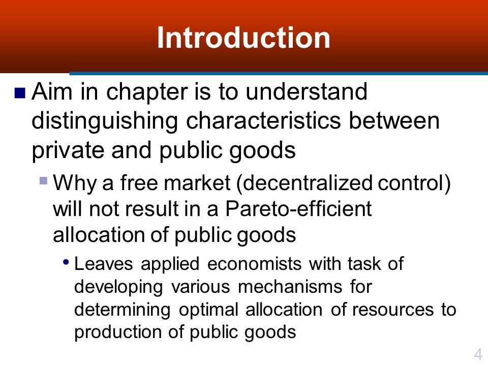 4 Introduction Aim in chapter is to understand distinguishing characteristics between private and public goods  Why a free market (decentralized control) will not result in a Pareto-efficient allocation of public goods Leaves applied economists with task of developing various mechanisms for determining optimal allocation of resources to production of public goods