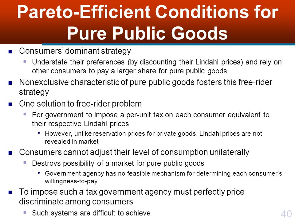 40 Pareto-Efficient Conditions for Pure Public Goods Consumers' dominant strategy  Understate their preferences (by discounting their Lindahl prices) and rely on other consumers to pay a larger share for pure public goods Nonexclusive characteristic of pure public goods fosters this free-rider strategy One solution to free-rider problem  For government to impose a per-unit tax on each consumer equivalent to their respective Lindahl prices However, unlike reservation prices for private goods, Lindahl prices are not revealed in market Consumers cannot adjust their level of consumption unilaterally  Destroys possibility of a market for pure public goods Government agency has no feasible mechanism for determining each consumer's willingness-to-pay To impose such a tax government agency must perfectly price discriminate among consumers  Such systems are difficult to achieve