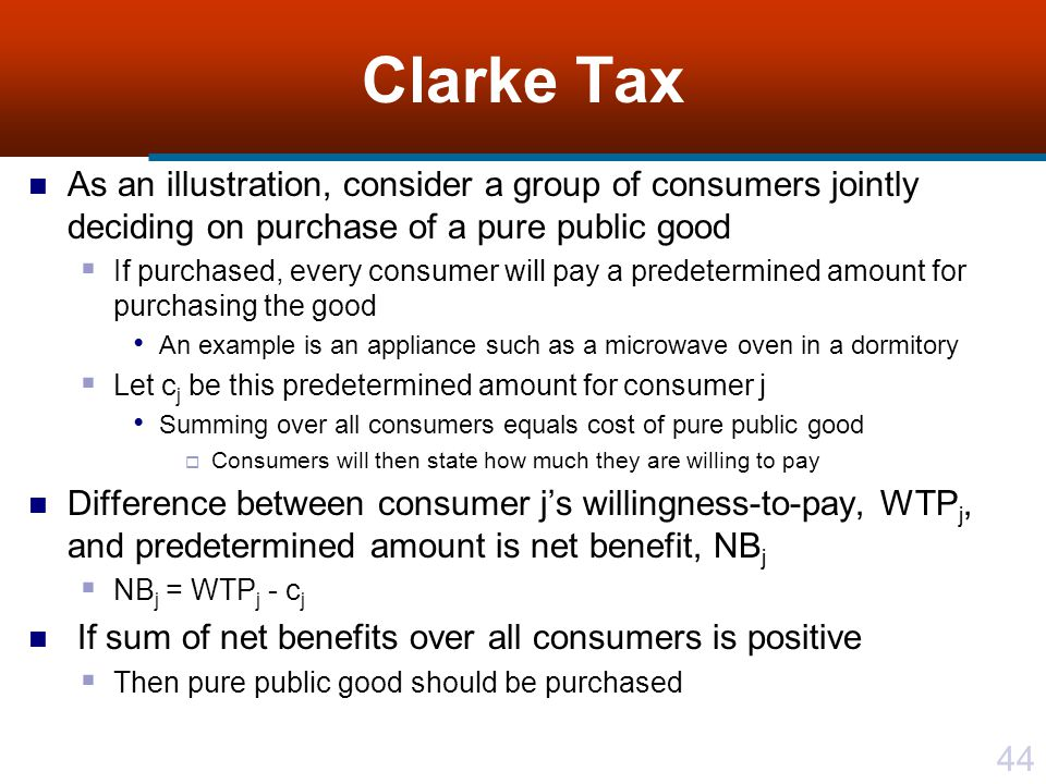 44 Clarke Tax As an illustration, consider a group of consumers jointly deciding on purchase of a pure public good  If purchased, every consumer will pay a predetermined amount for purchasing the good An example is an appliance such as a microwave oven in a dormitory  Let c j be this predetermined amount for consumer j Summing over all consumers equals cost of pure public good  Consumers will then state how much they are willing to pay Difference between consumer j's willingness-to-pay, WTP j, and predetermined amount is net benefit, NB j  NB j = WTP j - c j If sum of net benefits over all consumers is positive  Then pure public good should be purchased
