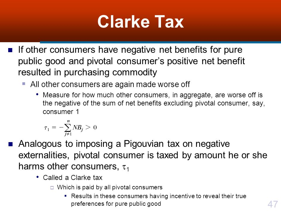 47 Clarke Tax If other consumers have negative net benefits for pure public good and pivotal consumer's positive net benefit resulted in purchasing commodity  All other consumers are again made worse off Measure for how much other consumers, in aggregate, are worse off is the negative of the sum of net benefits excluding pivotal consumer, say, consumer 1 Analogous to imposing a Pigouvian tax on negative externalities, pivotal consumer is taxed by amount he or she harms other consumers,  1 Called a Clarke tax  Which is paid by all pivotal consumers  Results in these consumers having incentive to reveal their true preferences for pure public good