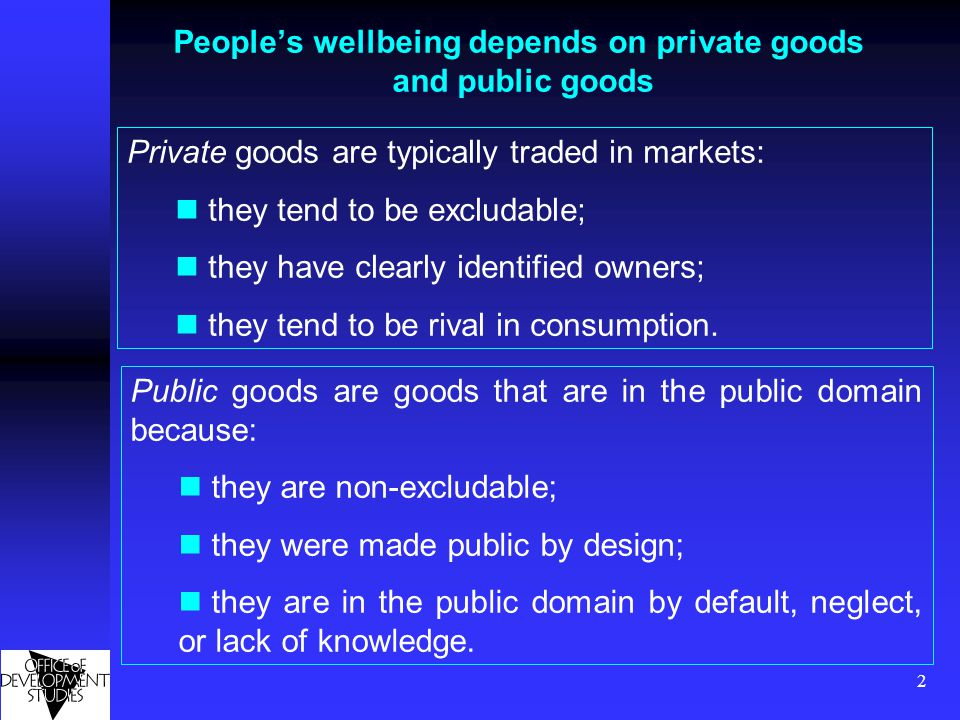 2 People's wellbeing depends on private goods and public goods Public goods are goods that are in the public domain because: they are non-excludable;