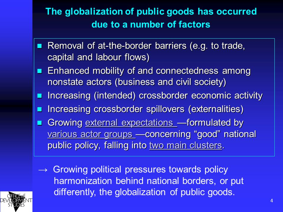 5 The following graphs demonstrate the globalization of public goods visually Public goods provision under conditions of the conventional nation state Public goods provision under conditions of the conventional nation state conventional nation state conventional nation state Openness and policy alignment occurs Openness and policy alignment occurs Openness Nonstate actors become more mobile (and hence, develop a greater interest in crossborder policy harmonization) Nonstate actors become more mobile (and hence, develop a greater interest in crossborder policy harmonization) Nonstate actors Nonstate actors Due to enhanced openness of the border lines between the public and the private sectors as well as enhanced openness of national borders public goods provision becomes a complex multiactor process, nationally and internationally Due to enhanced openness of the border lines between the public and the private sectors as well as enhanced openness of national borders public goods provision becomes a complex multiactor process, nationally and internationally nationallyinternationally nationallyinternationally