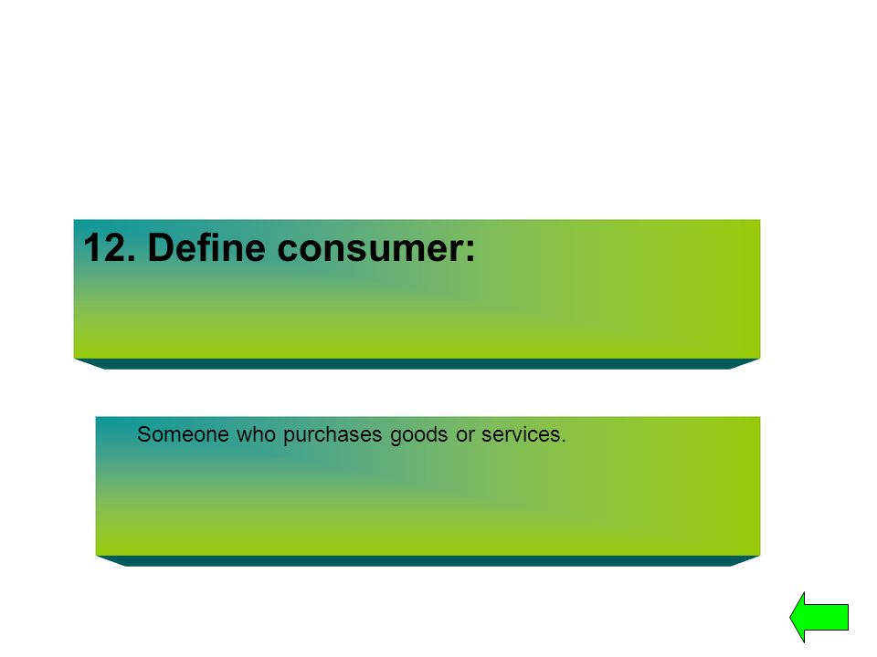 12. Define consumer: Someone who purchases goods or services.