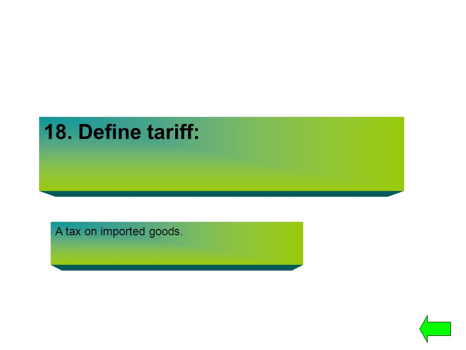 18. Define tariff: A tax on imported goods.