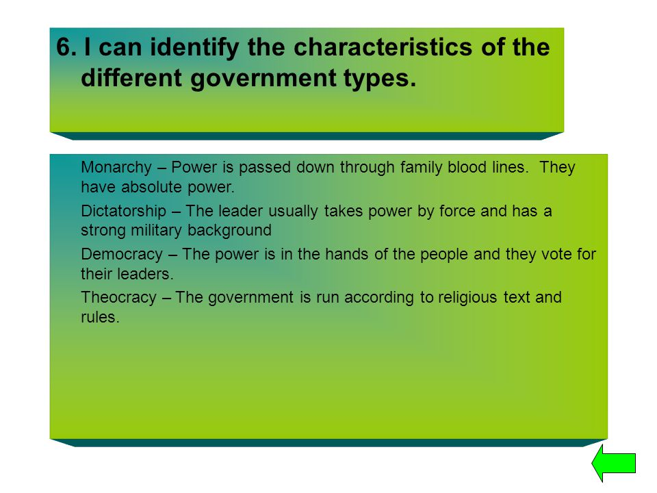 6. I can identify the characteristics of the different government types. Monarchy – Power is passed down through family blood lines. They have absolut