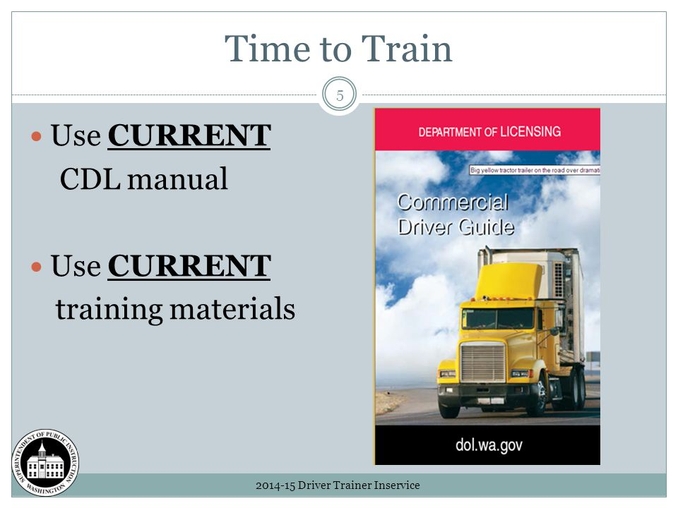 Time to Train 2014-15 Driver Trainer Inservice 5 Use CURRENT CDL manual Use CURRENT training materials