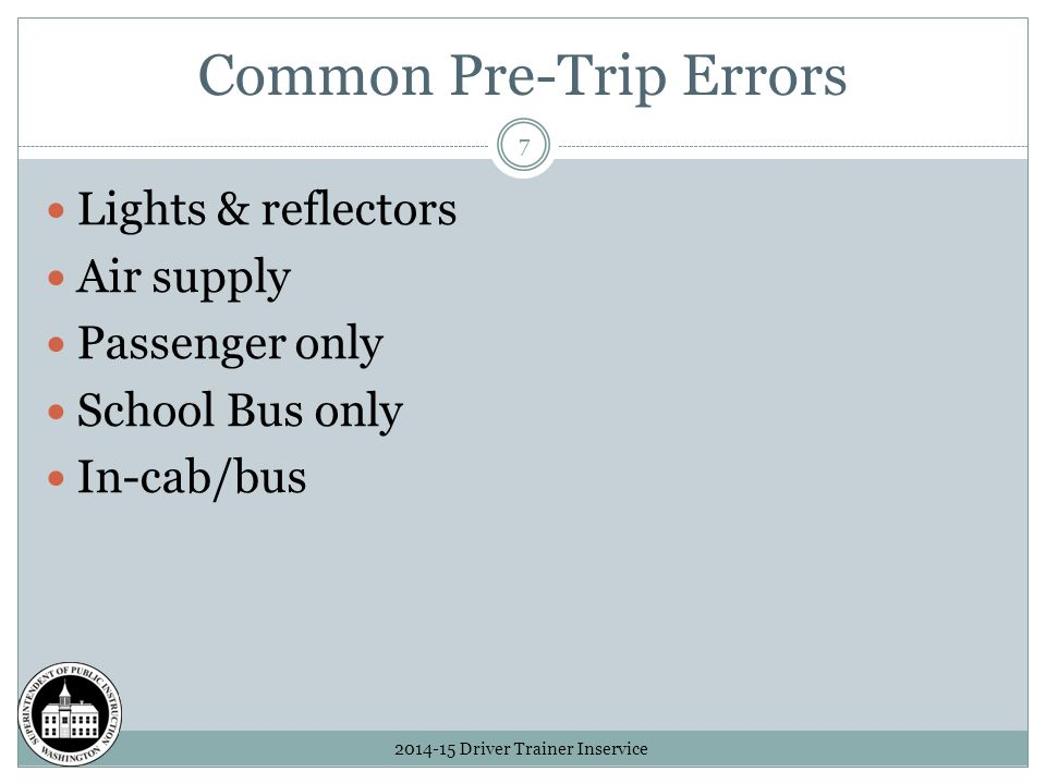 Common Pre-Trip Errors 2014-15 Driver Trainer Inservice 7 Lights & reflectors Air supply Passenger only School Bus only In-cab/bus