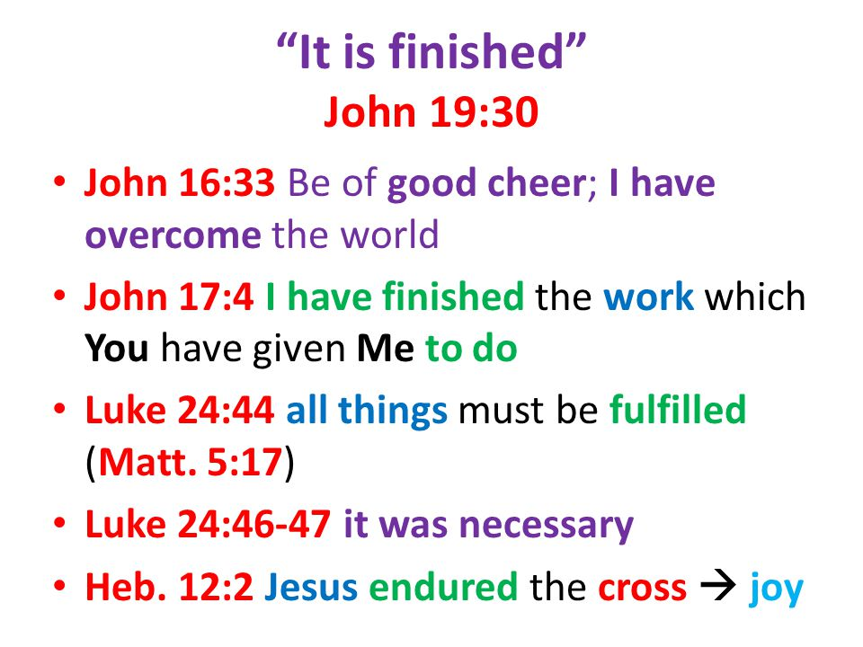 It is finished John 19:30 John 16:33 Be of good cheer; I have overcome the world John 17:4 I have finished the work which You have given Me to do Luke 24:44 all things must be fulfilled (Matt.