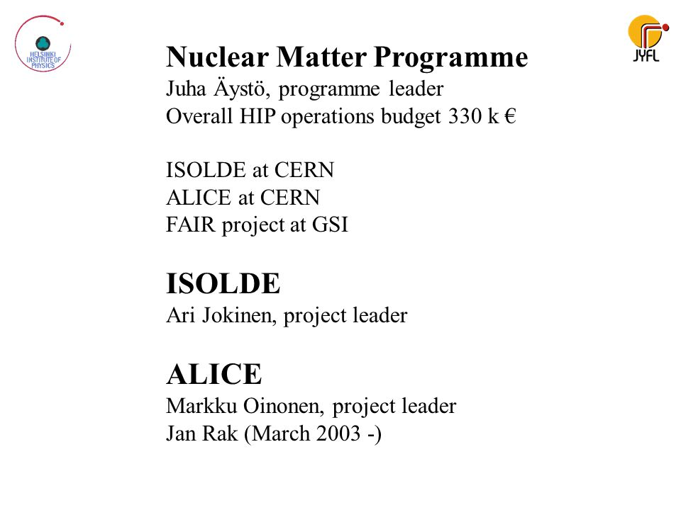 Nuclear Matter Programme Juha Äystö, programme leader Overall HIP operations budget 330 k € ISOLDE at CERN ALICE at CERN FAIR project at GSI ISOLDE Ar