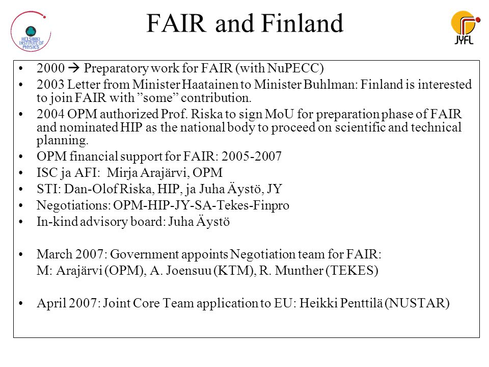FAIR and Finland 2000  Preparatory work for FAIR (with NuPECC) 2003 Letter from Minister Haatainen to Minister Buhlman: Finland is interested to join FAIR with some contribution.