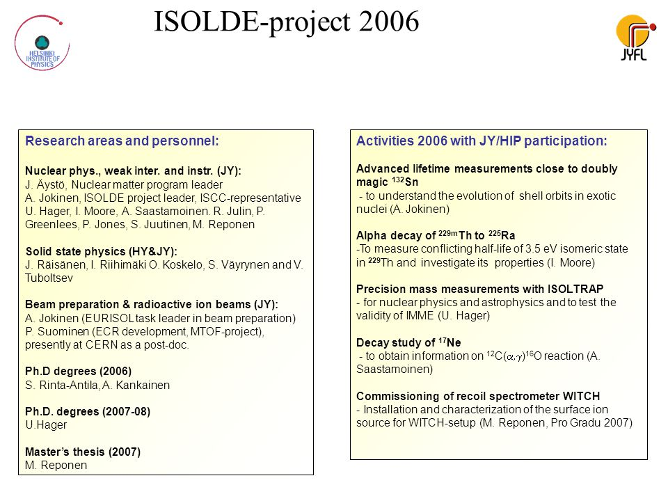 ISOLDE-project 2006 Research areas and personnel: Nuclear phys., weak inter. and instr. (JY): J. Äystö, Nuclear matter program leader A. Jokinen, ISOL