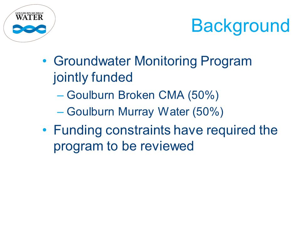 Groundwater Monitoring Program jointly funded –Goulburn Broken CMA (50%) –Goulburn Murray Water (50%) Funding constraints have required the program to be reviewed Background