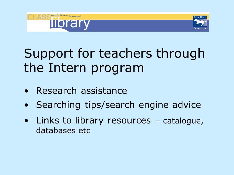 Support for teachers through the Intern program Research assistance Searching tips/search engine advice Links to library resources – catalogue, databa