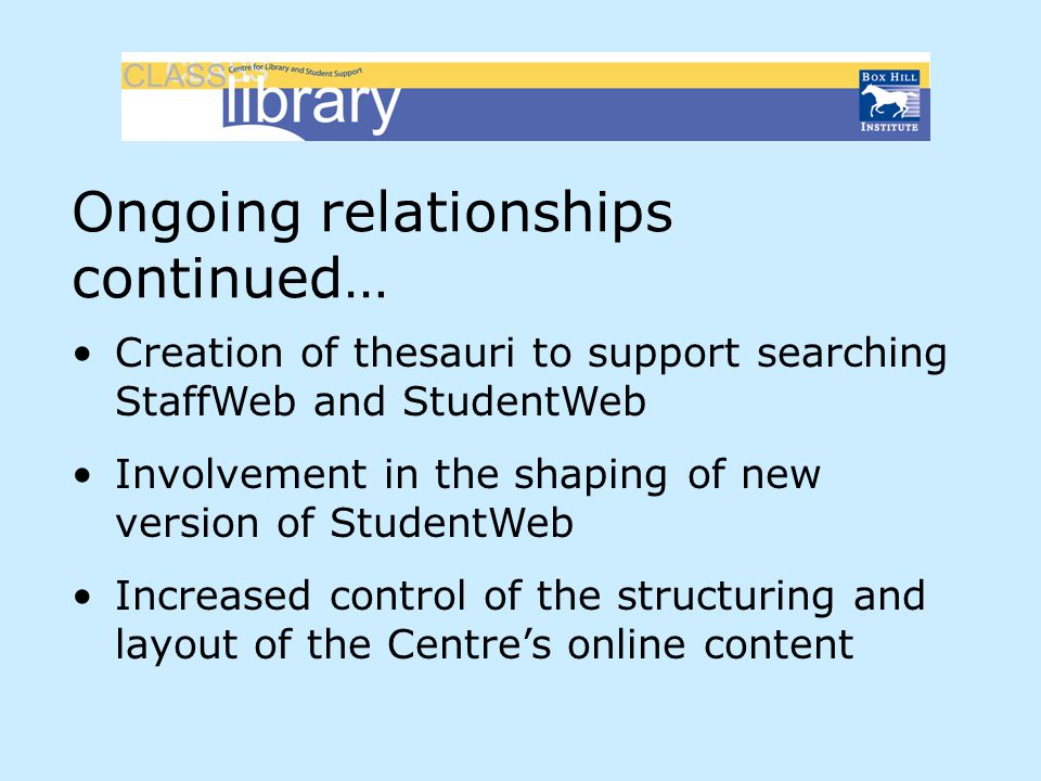 Ongoing relationships continued… Creation of thesauri to support searching StaffWeb and StudentWeb Involvement in the shaping of new version of Studen