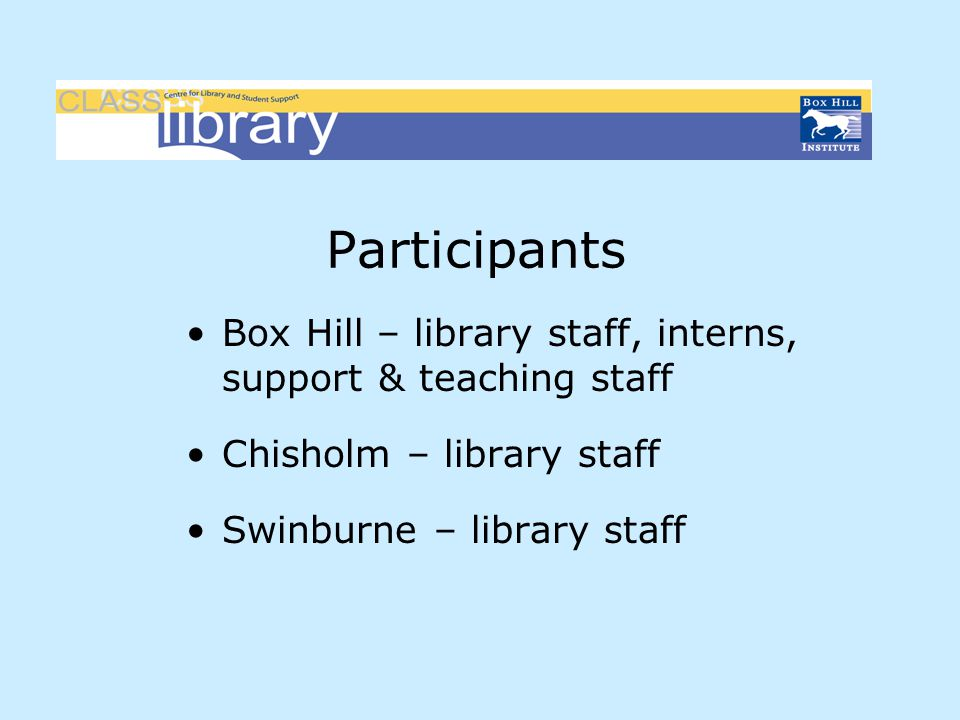 Participants Box Hill – library staff, interns, support & teaching staff Chisholm – library staff Swinburne – library staff