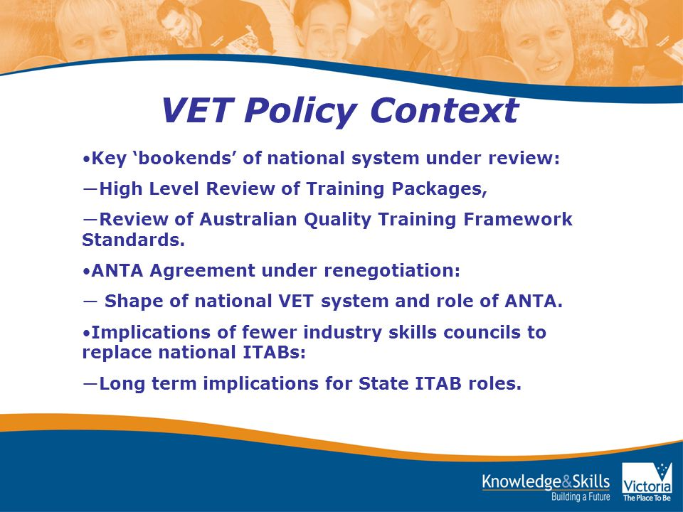 VET Policy Context Key 'bookends' of national system under review: ―High Level Review of Training Packages, ―Review of Australian Quality Training Framework Standards.