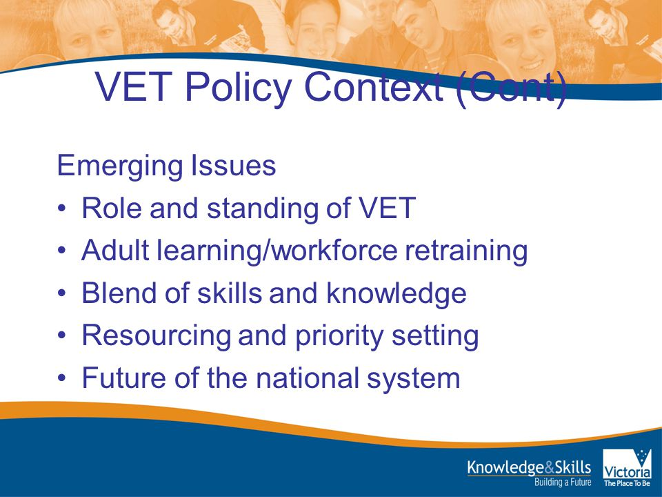 VET Policy Context (Cont) Emerging Issues Role and standing of VET Adult learning/workforce retraining Blend of skills and knowledge Resourcing and priority setting Future of the national system