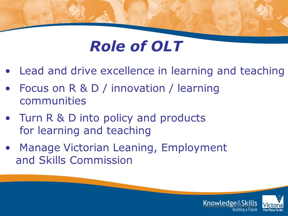 Lead and drive excellence in learning and teaching Focus on R & D / innovation / learning communities Turn R & D into policy and products for learning and teaching Manage Victorian Leaning, Employment and Skills Commission Role of OLT