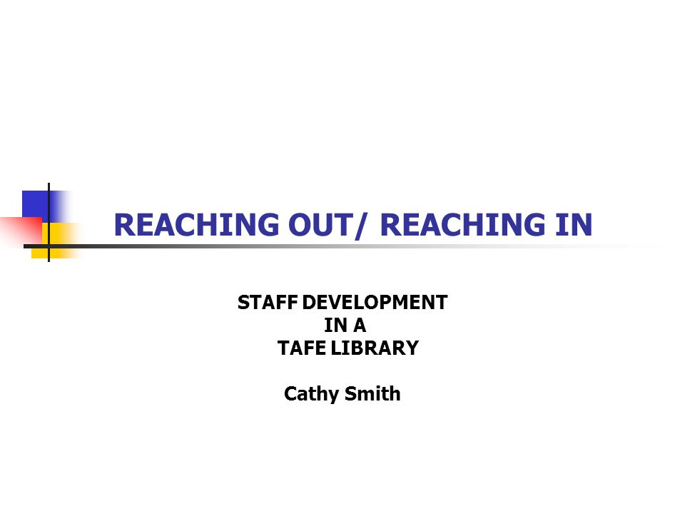 REACHING OUT/ REACHING IN STAFF DEVELOPMENT IN A TAFE LIBRARY Cathy Smith