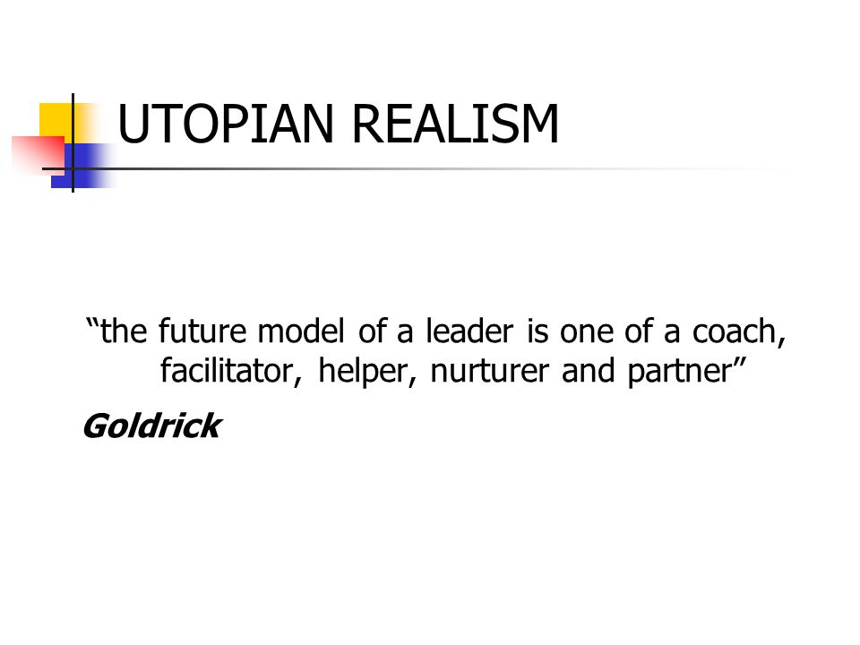 "UTOPIAN REALISM ""the future model of a leader is one of a coach, facilitator, helper, nurturer and partner"" Goldrick"