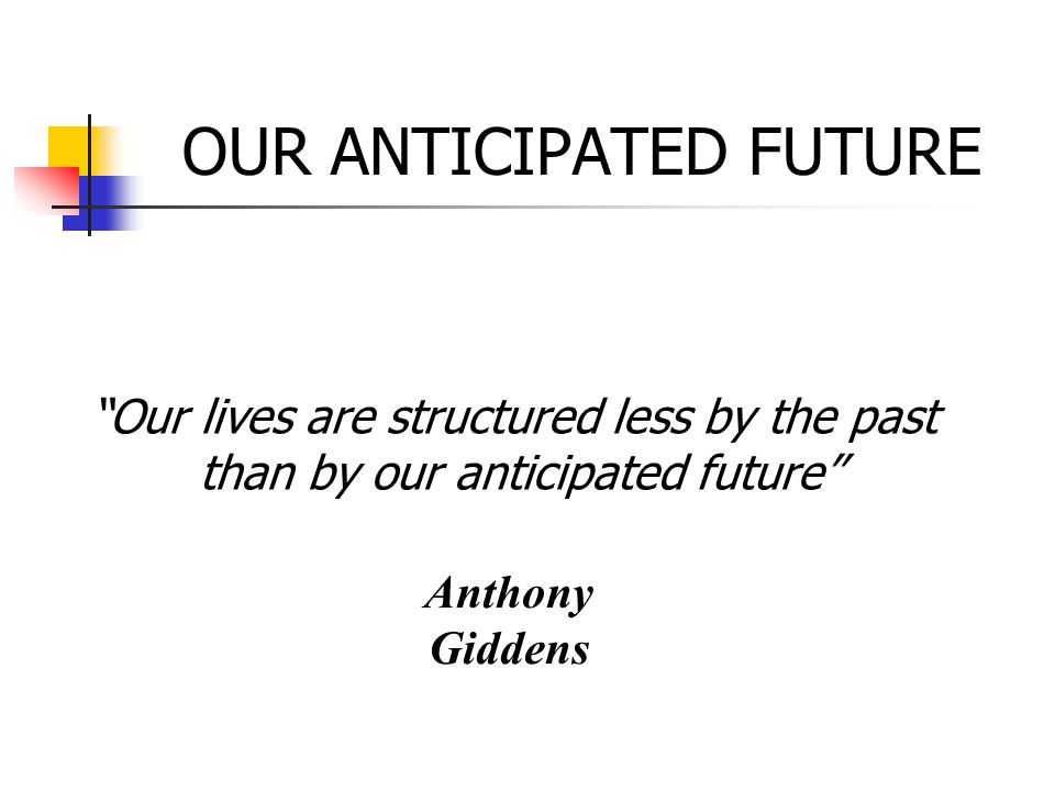 "OUR ANTICIPATED FUTURE Anthony Giddens ""Our lives are structured less by the past than by our anticipated future"""