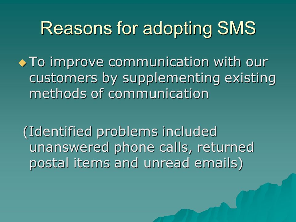 Reasons for adopting SMS  To improve communication with our customers by supplementing existing methods of communication (Identified problems included unanswered phone calls, returned postal items and unread  s) (Identified problems included unanswered phone calls, returned postal items and unread  s)