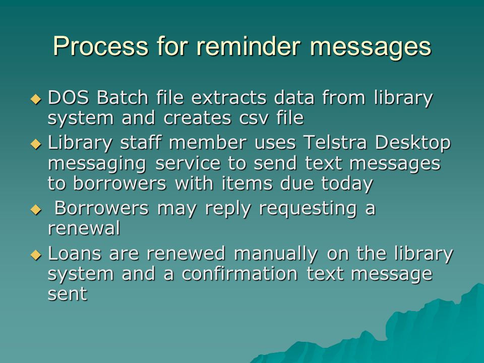 Process for reminder messages  DOS Batch file extracts data from library system and creates csv file  Library staff member uses Telstra Desktop messaging service to send text messages to borrowers with items due today  Borrowers may reply requesting a renewal  Loans are renewed manually on the library system and a confirmation text message sent